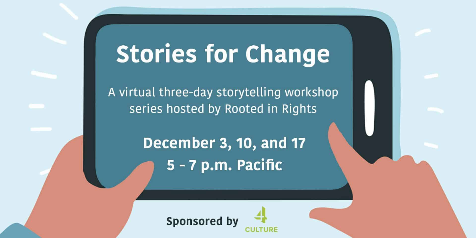 "An illustration of two hands holding a mobile device. On the screen, white text reads, ""Stories for Change. A virtual three-day storytelling workshop series hosted by Rooted in Rights. December 3, 10, and 17. 5 - 7 p.m. Pacific."" White beaming lines surround the mobile device to express excitement. At the bottom of the illustration, black text reads, ""Sponsored by"" and a lime green logo that says 4 Culture is next to it."