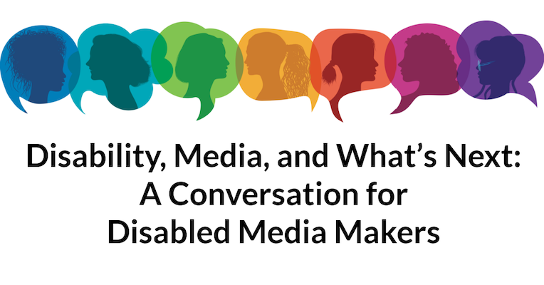 """Event header image that says, """"Disability, Media, and What's Next: A Conversation for Disabled Media Makers"""". Above the text are rainbow-colored speech bubbles with side profile silhouettes of people's heads."""
